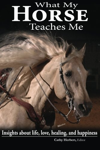 What My Horse Teaches Me: Insights about life, love, healing, and happiness