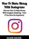 How To Make Money From Instagram: Discover How To Make Money With Instagram Marketing - Even If You Have No Experience!