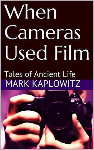 When Cameras Used Film: Tales of Ancient Life by [Kaplowitz, Mark]