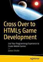 Cross Over to HTML5 Game Development: Use Your Programming Experience to Create Mobile Games Front Cover