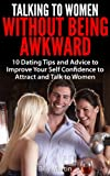 Talking to Women Without Being Awkward - 10 Dating Tips and Advice to Improve Your Self Confidence to Attract and Talk to Women