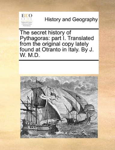 Download The secret history of Pythagoras: part I. Translated from the original copy lately found at Otranto in Italy. By J. W. M.D. ebook