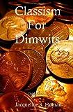 Classism for Dimwits, Jacqueline S. Homan, 0981567916