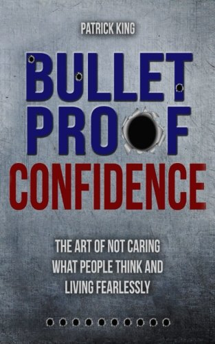 Bulletproof Confidence: The Art of Not Caring What People Think and Living Fearl