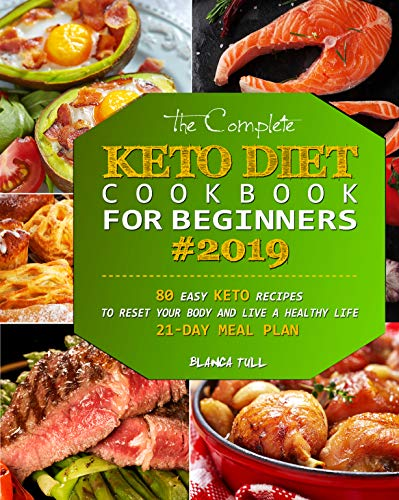 The Complete Keto Diet Cookbook For Beginners 2019: 80 Easy Keto Recipes to Reset Your Body and Live a Healthy Life (21-Day Meal Plan) by Blanca Tull