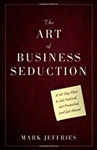 The Art of Business Seduction: A 30-Day Plan to Get Noticed, Get Promoted and Get Ahead