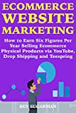 Ecommerce Website Marketing: How to Earn Six Figures Per Year Selling Ecommerce Physical Products via YouTube, Drop Shipping and Teespring