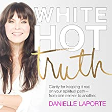 White Hot Truth: Clarity for Keeping It Real on Your Spiritual Path from One Seeker to Another Audiobook by Danielle LaPorte Narrated by Danielle LaPorte