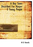 A Boy Town Described for Harper S Young People, W. D. Howells, 1117163113