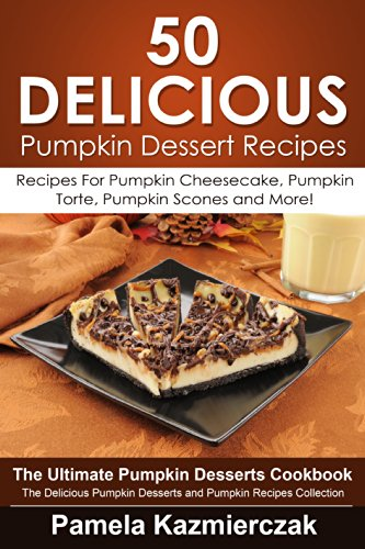 50 Delicious Pumpkin Dessert Recipes – Recipes For Pumpkin Cheesecake, Pumpkin Torte, Pumpkin Scones and More! (The Ultimate Pumpkin Desserts Cookbook ... Desserts and Pumpkin Recipes Collection 9) by [Kazmierczak, Pamela]