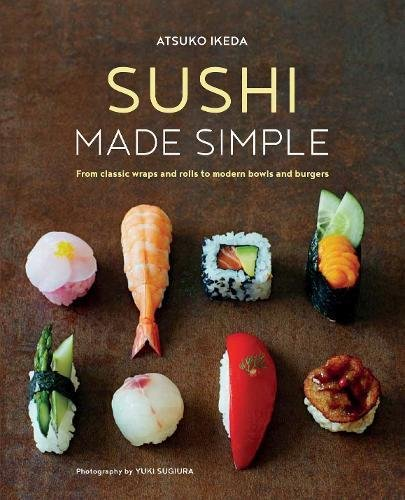 Sushi Made Simple: From classic wraps and rolls to modern bowls and burgers by Atsuko Ikeda