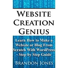 Website Creation Genius: Learn How to Make a Website or Blog From Scratch With WordPress - Step by Step Guide