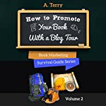 How to Promote Your Book with a Blog Tour: A Step-by-Step Guide to Getting More Exposure and Sales through a Virtual Book Tour | A. Terry