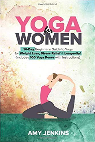 Yoga For Women 14 Day Beginner S Guide To Yoga For Weight Loss Stress Relief Longevity Includes 100 Yoga Poses With Instructions Jenkins Amy 9781698425290 Amazon Com Books