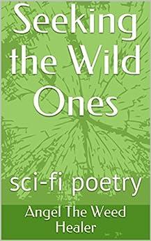 Seeking the Wild Ones: sci-fi poetry by [The Weed Healer, Angel]