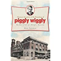 Clarence Saunders and the Founding of Piggly Wiggly:: The Rise & Fall of a Memphis Maverick