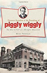 Clarence Saunders & the Founding of Piggly Wiggly: The Rise & Fall of a Memphis Maverick