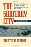 The Sanitary City: Environmental Services in Urban America from Colonial Times to the Present (Pittsburgh Hist Urban Environ)