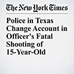 Police in Texas Change Account in Officer's Fatal Shooting of 15-Year-Old | Liam Stack,Christine Hauser