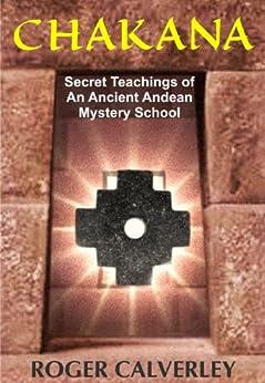 CHAKANA: Secret Teachings of an Ancient Andean Mystery School by [Calverley, Roger]