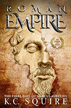 ROMAN EMPIRE The Final Days of Marcus Aurelius: The Eternal City Series by [Squire, K.C.]