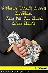 5 Simple OFFLINE Money Machines that Pay you Over and Over (5 Simple Money Machines Book 3)
