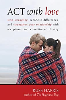 ACT with Love: Stop Struggling, Reconcile Differences, and Strengthen Your Relationship with Acceptance and Commitm by [Harris, Russ]