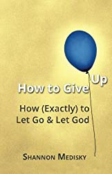 How to Give Up: How (Exactly) to Let Go and Let God