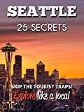 Seattle 25 Secrets - The Locals Travel Guide  For Your Trip to Seattle ( Washington - USA ): Skip the tourist traps and explore like a local : Where to Go, Eat & Party in Seattle 2016