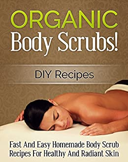 Organic Body Scrubs! DIY Recipes: Fast And Easy Homemade Body Scrub Recipes For Healthy And Radiant Skin (DIY Body Scrubs, Homemade Body Scrubs Book 1)