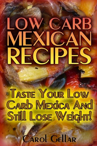 Low Carb Mexican Recipes: Taste Your Low Carb Mexica And Still Lose Weight!: (low carbohydrate, high protein, low carbohydrate foods, low carb, low carb cookbook, low carb recipes) by Carol Gellar