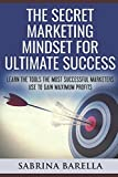 The Secret Marketing Mindset for Ultimate Success: Learn the Tools the Most Successful Marketers Use to Gain Maximum Profits