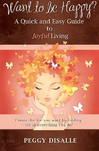 Download Want to be Happy? A Quick and Easy Guide to Joyful Living: Create the life you want by finding joy in everything you do! PDF