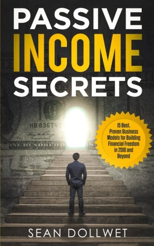 Passive Income: Secrets - 15 Best, Proven Business Models for Building Financial Freedom in 2018 and Beyond (Dropshipping, Affiliate Marketing, Investing)
