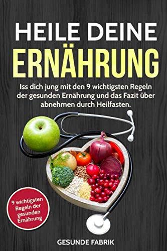 HEILE DEINE ERNÄHRUNG: Iss dich jung mit den 9 wichtigsten Regeln der gesunden Ernährung und das Fazit über abnehmen durch Heilfasten (German Edition)