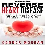 Reverse Heart Disease: Healthy Diet and Lifestyle Changes to Prevent and Reverse Heart Disease | Connor Morgan