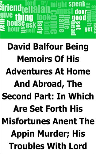 David Balfour: Being Memoirs Of His Adventures At Home And Abroad, The Second Part: In Which Are Set Forth His Misfortunes Anent The Appin Murder; His ... Rob Roy, And His Daughter Catriona