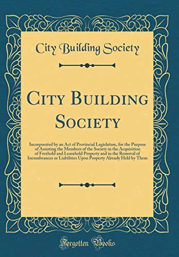 City Building Society: Incorporated by an Act of Provincial Legislature, for the Purpose of Assisting the Members of the Society in the Acquisition of ... or Liabilities Upon Property Already