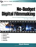No-Budget Digital Filmmaking : How to Create Professional Looking Video for Little or No Cash