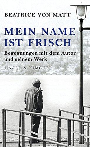 Mein Name ist Frisch: Begegnungen mit dem Autor und seinem Werk