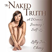 The Naked Truth: A Woman's Journey to Self-Love Audiobook by Lilly Joie Cheng Narrated by Lilly Joie Cheng