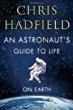By Chris Hadfield - An Astronaut's Guide to Life on Earth (First Edition)