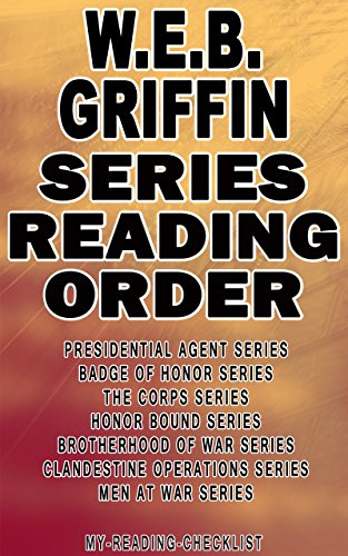 W.E.B. GRIFFIN: SERIES READING ORDER: MY READING CHECKLIST: PRESIDENTIAL AGENT SERIES, BADGE OF HONOR SERIES, THE CORPS SERIES, HONOR BOUND SERIES, BROTHERHOOD OF WAR SERIES, MEN AT WAR SERIES