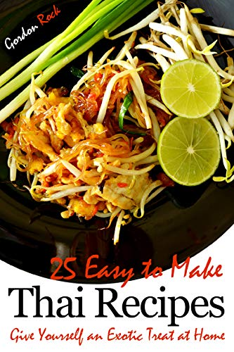 25 Easy to Make Thai Recipes: Give Yourself an Exotic Treat at Home by Gordon Rock