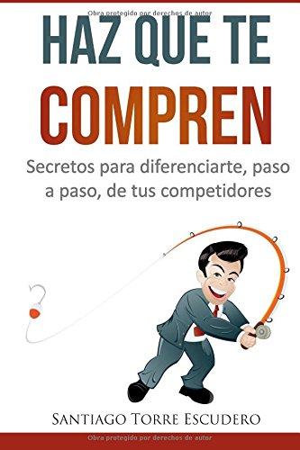 Descargar Libro Haz Que Te Compren: Secretos Para Diferenciarte, Paso A Paso, De La Competencia Y No Tener Que Vender Por Precio Santiago Torre