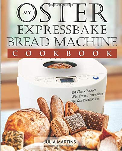 Oster Expressbake Bread Machine Cookbook: 101 Classic Recipes With Expert Instructions For Your Bread Maker (Bread Machine & Bread Maker Recipes) ()
