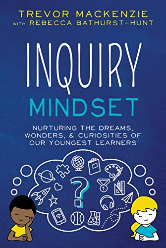 Inquiry Mindset: Nurturing the Dreams, Wonders, and Curiosities of Our Youngest Learners by [MacKenzie, Trevor, Bathurst-Hunt, Rebecca]