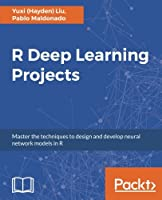 R Deep Learning Projects: Master the techniques to design and develop neural network models in R Front Cover