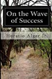 On the Wave of Success, Horatio Alger Jr., 1499502567