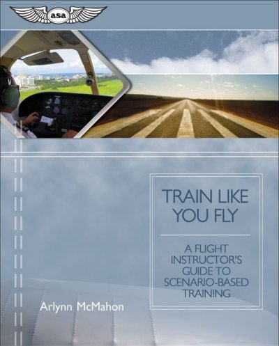 Train Like You Fly: A Flight Instructor's Guide to Scenario-based Training [Paperback] [2008] (Author) Arlynn McMahon pdf epub